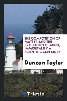 The Composition of Matter and the Evolution of Mind; Immortality a Scientific Certainty (Paperback)