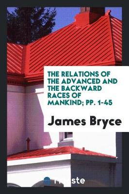 The Relations of the Advanced and the Backward Races of Mankind; Pp. 1-45 (Paperback)