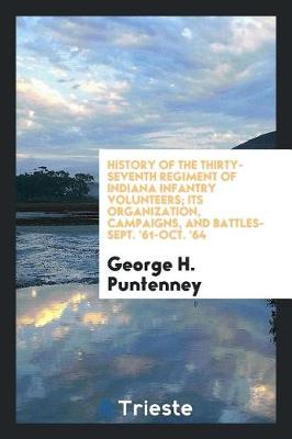 History of the Thirty-Seventh Regiment of Indiana Infantry Volunteers; Its Organization, Campaigns, and Battles-Sept. '61-Oct. '64 (Paperback)