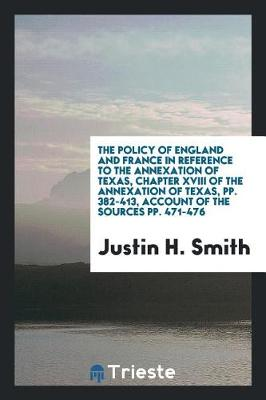 The Policy of England and France in Reference to the Annexation of Texas, Chapter XVIII of the Annexation of Texas, Pp. 382-413, Account of the Sources Pp. 471-476 (Paperback)