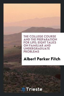 The College Course and the Preparation for Life; Eight Talks on Familiar and Undergraduate Problems (Paperback)