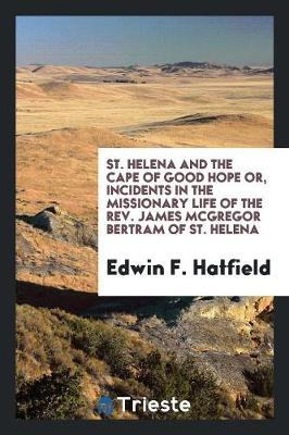 St. Helena and the Cape of Good Hope: Or, Incidents in the Missionary Life of the Rev. James McGregor Bertram, of St. Helena (Paperback)