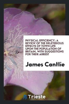 Physical Efficiency; A Review of the Deleterious Effects of Town Life Upon the Population of Britain, with Suggestions for Their Arrest (Paperback)
