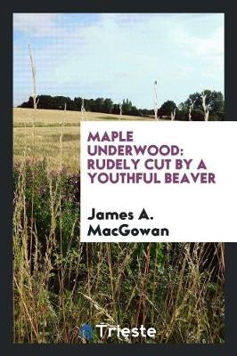 Maple Underwood: Rudely Cut by a Youthful Beaver (Paperback)
