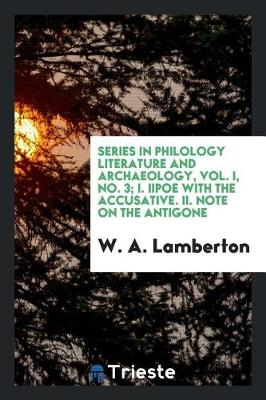 Series in Philology Literature and Archaeology, Vol. I, No. 3; I. Iipoe with the Accusative. II. Note on the Antigone (Paperback)
