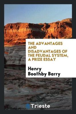 The Advantages and Disadvantages of the Feudal System, a Prize Essay (Paperback)