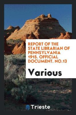 Report of the State Librarian of Pennsylvania 1915. Official Document. No.13 (Paperback)