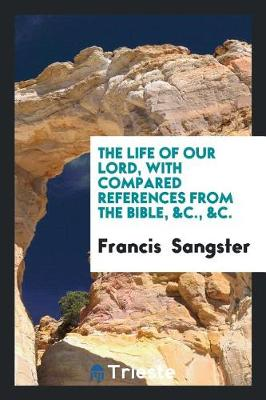 The Life of Our Lord, with Compared References from the Bible, &c., &c. (Paperback)