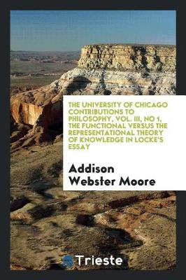 The University of Chicago Contributions to Philosophy, Vol. III, No 1, the Functional Versus the Representational Theory of Knowledge in Locke's Essay (Paperback)