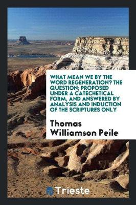 What Mean We by the Word Regeneration? the Question; Proposed Under a Catechetical Form, and Answered by Analysis and Induction of the Scriptures Only (Paperback)