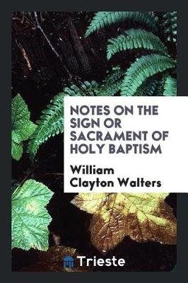 Notes on the Sign or Sacrament of Holy Baptism (Paperback)