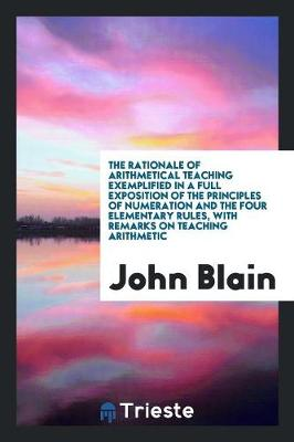 The Rationale of Arithmetical Teaching Exemplified in a Full Exposition of the Principles of Numeration and the Four Elementary Rules, with Remarks on Teaching Arithmetic (Paperback)