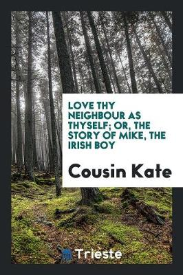Love Thy Neighbour as Thyself; Or, the Story of Mike, the Irish Boy (Paperback)