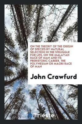 On the Theory of the Origin of Species by Natural Selection in the Struggle for Life. on the Malayan Race of Man and Its Prehistoric Career. the Polynesian or Maori Race of Man (Paperback)