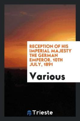 Reception of His Imperial Majesty the German Emperor. 10th July, 1891 (Paperback)