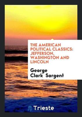 The American Political Classics: Jefferson, Washington and Lincoln (Paperback)