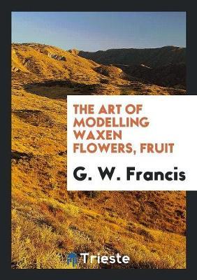 The Art of Modelling Waxen Flowers, Fruit (Paperback)