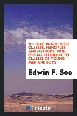 The Teaching of Bible Classes, Principles and Methods; With Special Reference to Classes of Young Men and Boys (Paperback)