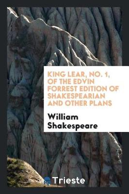 King Lear, No. 1, of the Edvin Forrest Edition of Shakespearian and Other Plans (Paperback)