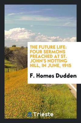 The Future Life: Four Sermons Preached at St. John's Notting Hill, in June, 1915 (Paperback)
