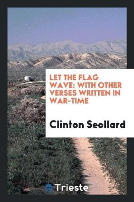 Let the Flag Wave: With Other Verses Written in War-Time (Paperback)