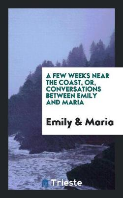 A Few Weeks Near the Coast, Or, Conversations Between Emily and Maria (Paperback)