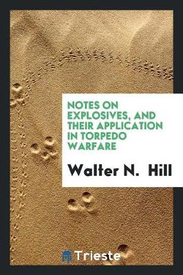 Notes on Explosives, and Their Application in Torpedo Warfare (Paperback)