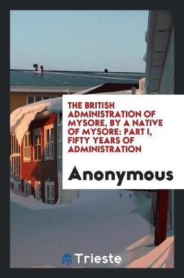 The British Administration of Mysore, by a Native of Mysore: Part I, Fifty Years of Administration (Paperback)