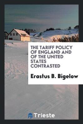 The Tariff Policy of England and of the United States Contrasted (Paperback)