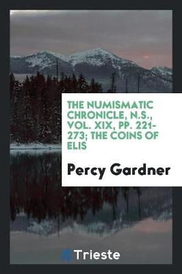 The Numismatic Chronicle, N.S., Vol. XIX, Pp. 221-273; The Coins of Elis (Paperback)