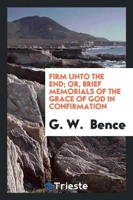 Firm Unto the End; Or, Brief Memorials of the Grace of God in Confirmation (Paperback)