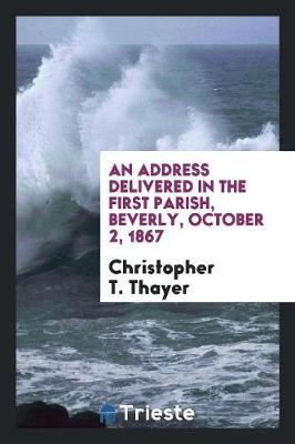 An Address Delivered in the First Parish, Beverly, October 2, 1867 (Paperback)