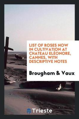 List of Roses Now in Cultivation at Chateau El onore, Cannes, with Descriptive Notes (Paperback)