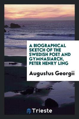 A Biographical Sketch of the Swedish Poet and Gymnasiarch, P.H. Ling (Paperback)
