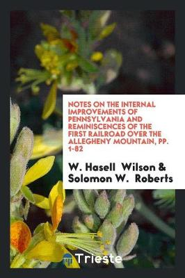 Notes on the Internal Improvements of Pennsylvania and Reminiscences of the First Railroad Over the Allegheny Mountain, Pp. 1-82 (Paperback)