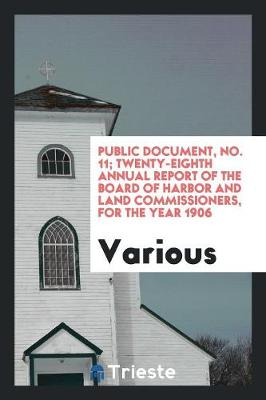 Public Document, No. 11; Twenty-Eighth Annual Report of the Board of Harbor and Land Commissioners, for the Year 1906 (Paperback)