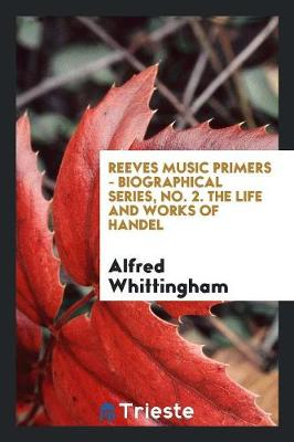 Reeves Music Primers - Biographical Series, No. 2. the Life and Works of Handel (Paperback)