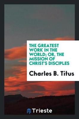 The Greatest Work in the World; Or, the Mission of Christ's Disciples (Paperback)