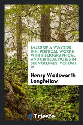 Tales of a Wayside Inn. Poetical Works with Bibliographical and Critical Notes in Six Volumes. Volume IV (Paperback)