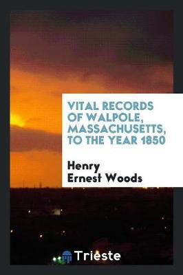 Vital Records of Walpole, Massachusetts, to the Year 1850 (Paperback)