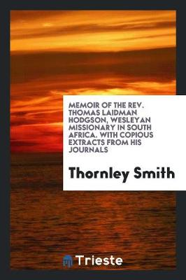 Memoir of the Rev. Thomas Laidman Hodgson, Wesleyan Missionary in South Africa. with Copious Extracts from His Journals (Paperback)