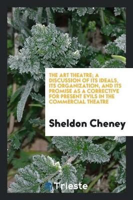 The Art Theatre; A Discussion of Its Ideals, Its Organization, and Its Promise as a Corrective for Present Evils in the Commercial Theatre (Paperback)
