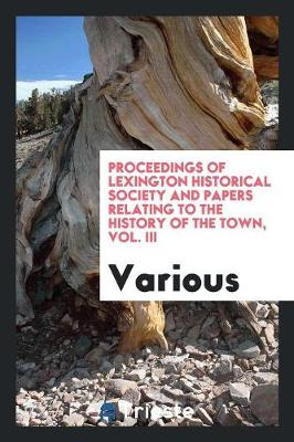 Proceedings of Lexington Historical Society and Papers Relating to the History of the Town, Vol. III (Paperback)