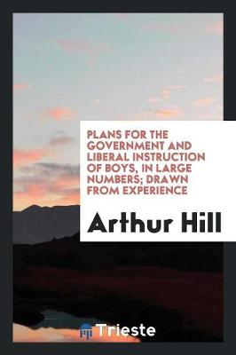 Plans for the Government and Liberal Instruction of Boys, in Large Numbers; Drawn from Experience (Paperback)