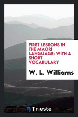 First Lessons in the Maori Language: With a Short Vocabulary (Paperback)