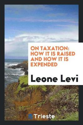 On Taxation: How It Is Raised and How It Is Expended (Paperback)
