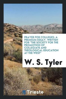 Prayer for Colleges: A Premium Essay. Written for the Society for the Promotion of Collegiate and Theological Education at the West (Paperback)