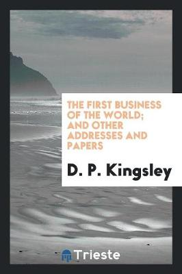 The First Business of the World: And Other Addresses and Papers (Paperback)