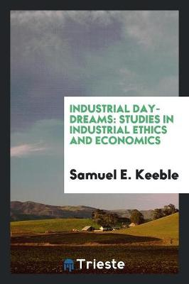 Industrial Day-Dreams: Studies in Industrial Ethics and Economics (Paperback)