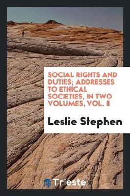 Social Rights and Duties; Addresses to Ethical Societies, in Two Volumes, Vol. II (Paperback)